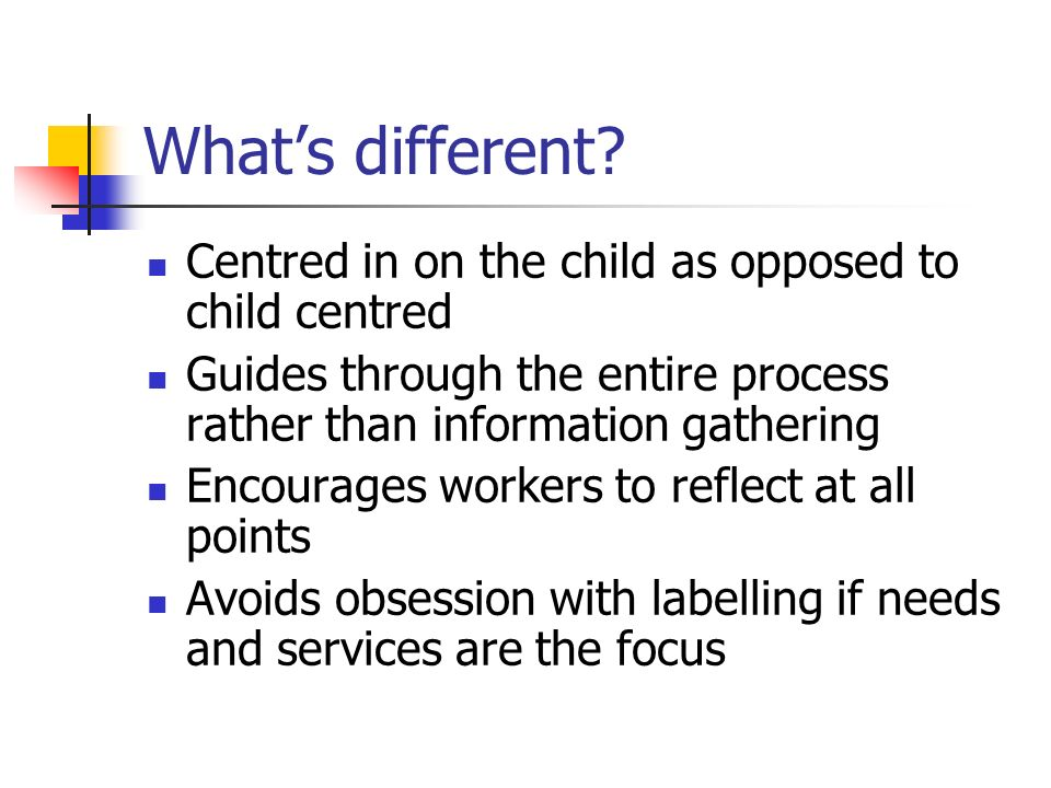Whats different? Centred in on the child as opposed to child centred Guides through the entire process rather than information gathering Encourages wo