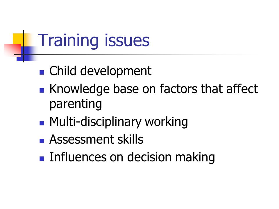 Training issues Child development Knowledge base on factors that affect parenting Multi-disciplinary working Assessment skills Influences on decision