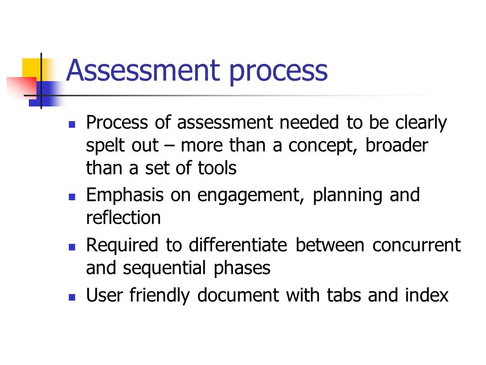 Assessment process Process of assessment needed to be clearly spelt out – more than a concept, broader than a set of tools Emphasis on engagement, pla
