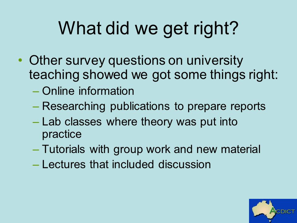 What did we get right? Other survey questions on university teaching showed we got some things right: –Online information –Researching publications to