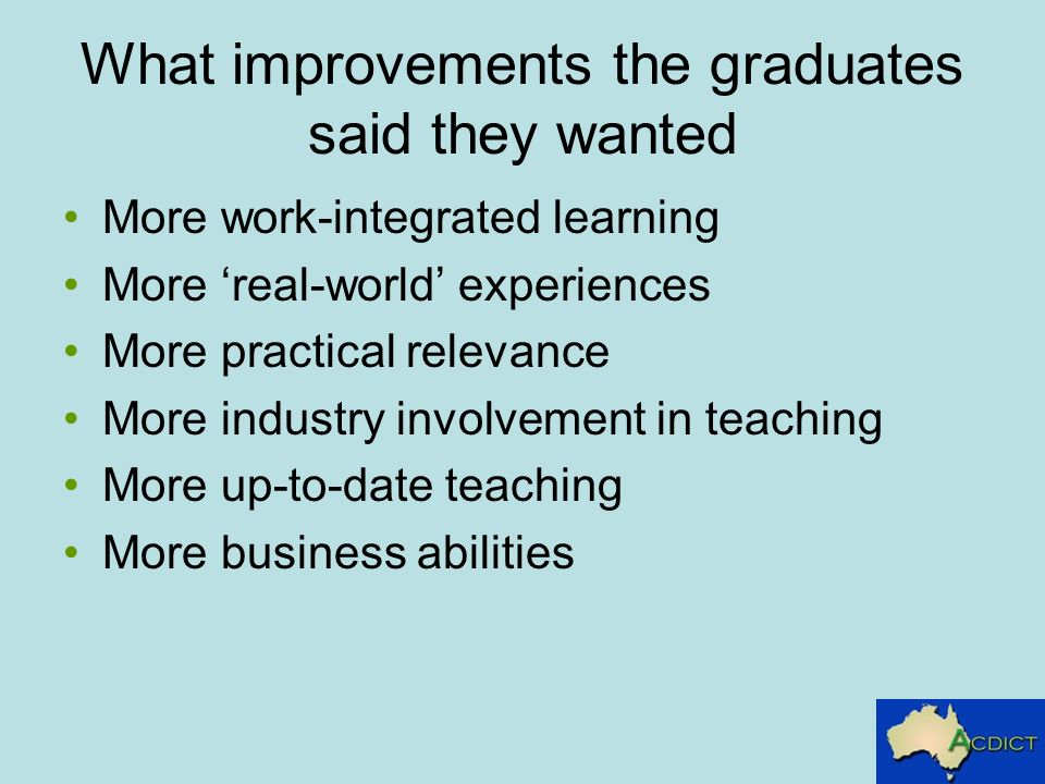 What improvements the graduates said they wanted More work-integrated learning More real-world experiences More practical relevance More industry invo