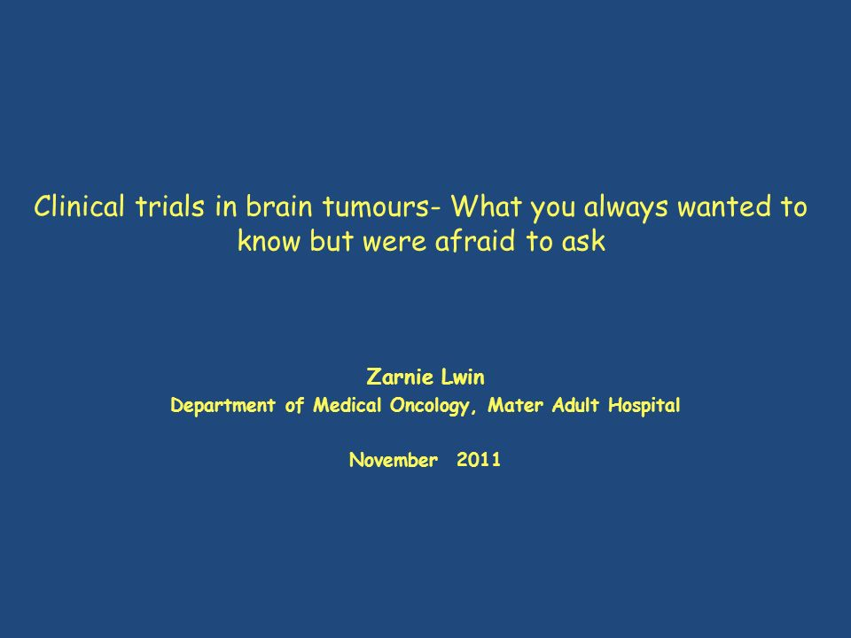 Clinical trials in brain tumours- What you always wanted to know but were afraid to ask Zarnie Lwin Department of Medical Oncology, Mater Adult Hospit