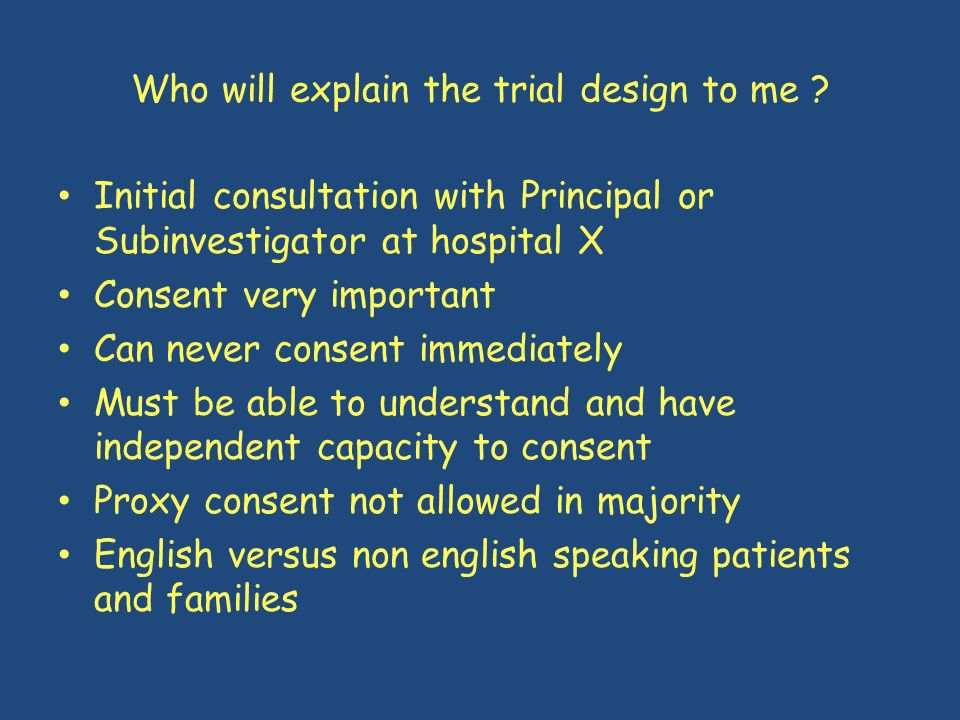 Who will explain the trial design to me ? Initial consultation with Principal or Subinvestigator at hospital X Consent very important Can never consen