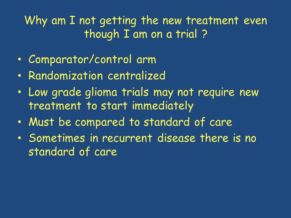 Why am I not getting the new treatment even though I am on a trial ? Comparator/control arm Randomization centralized Low grade glioma trials may not