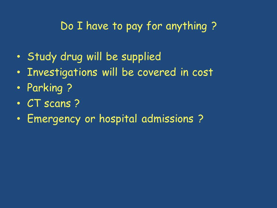 Do I have to pay for anything ? Study drug will be supplied Investigations will be covered in cost Parking ? CT scans ? Emergency or hospital admissio