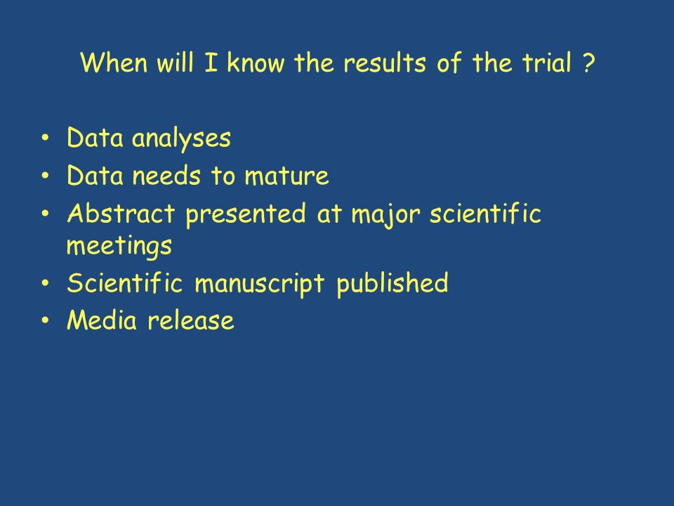 When will I know the results of the trial ? Data analyses Data needs to mature Abstract presented at major scientific meetings Scientific manuscript p