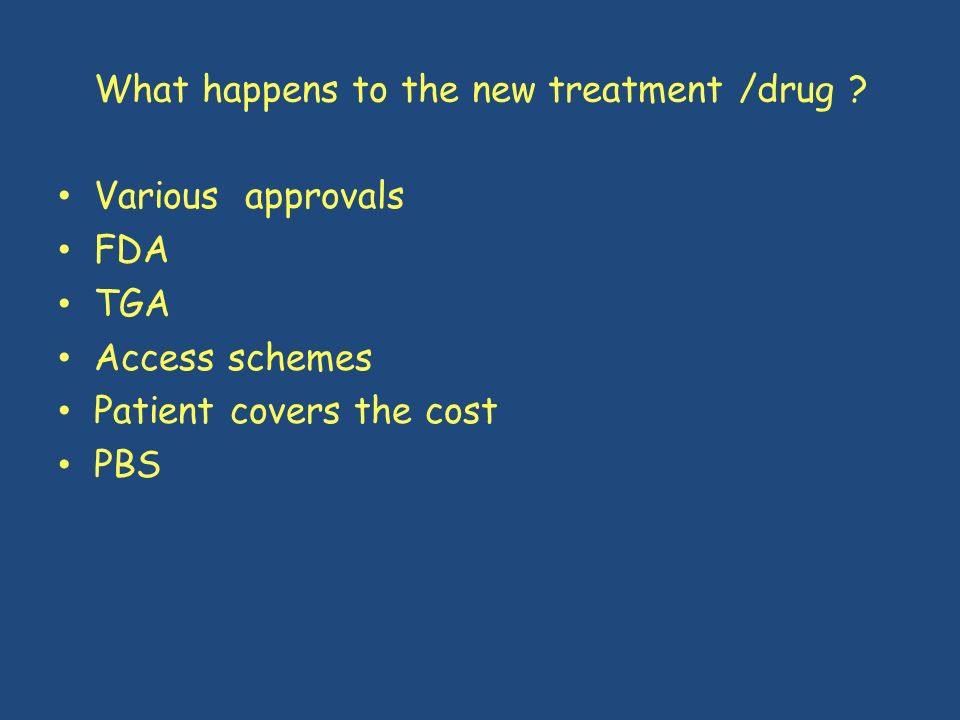 What happens to the new treatment /drug ? Various approvals FDA TGA Access schemes Patient covers the cost PBS