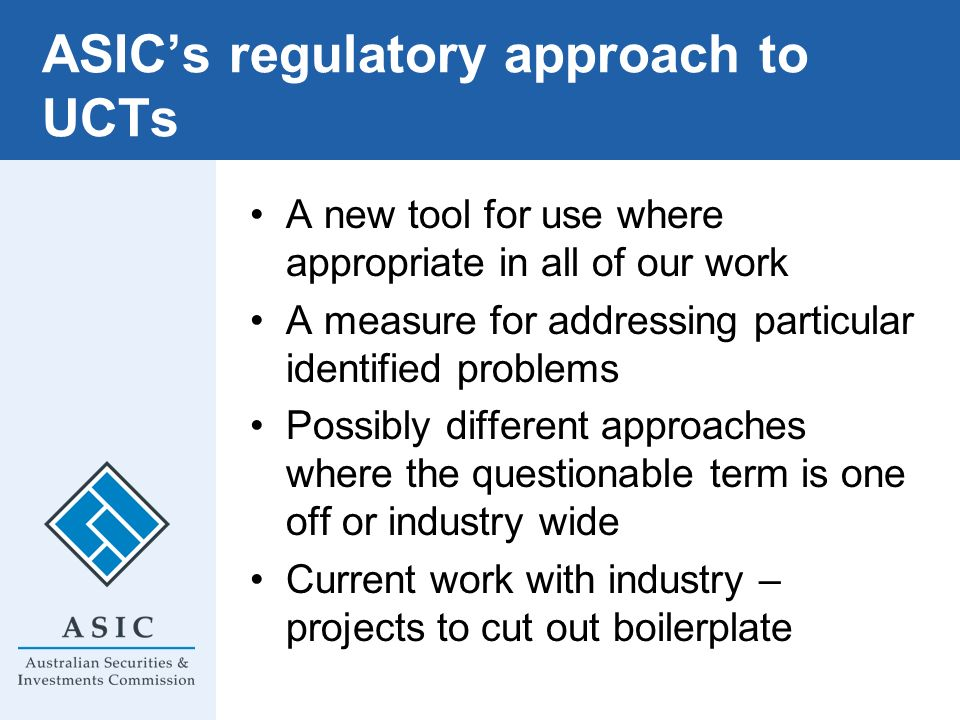 ASICs regulatory approach to UCTs A new tool for use where appropriate in all of our work A measure for addressing particular identified problems Poss