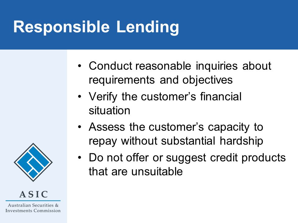 Responsible Lending Conduct reasonable inquiries about requirements and objectives Verify the customers financial situation Assess the customers capac