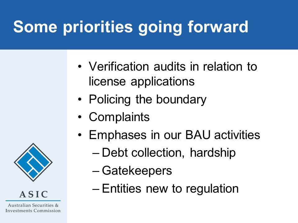 Some priorities going forward Verification audits in relation to license applications Policing the boundary Complaints Emphases in our BAU activities