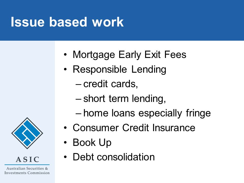 Issue based work Mortgage Early Exit Fees Responsible Lending –credit cards, –short term lending, –home loans especially fringe Consumer Credit Insura