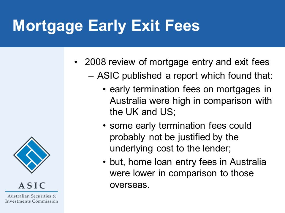 Mortgage Early Exit Fees 2008 review of mortgage entry and exit fees –ASIC published a report which found that: early termination fees on mortgages in