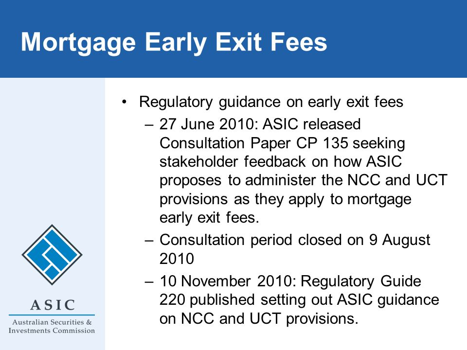Mortgage Early Exit Fees Regulatory guidance on early exit fees –27 June 2010: ASIC released Consultation Paper CP 135 seeking stakeholder feedback on