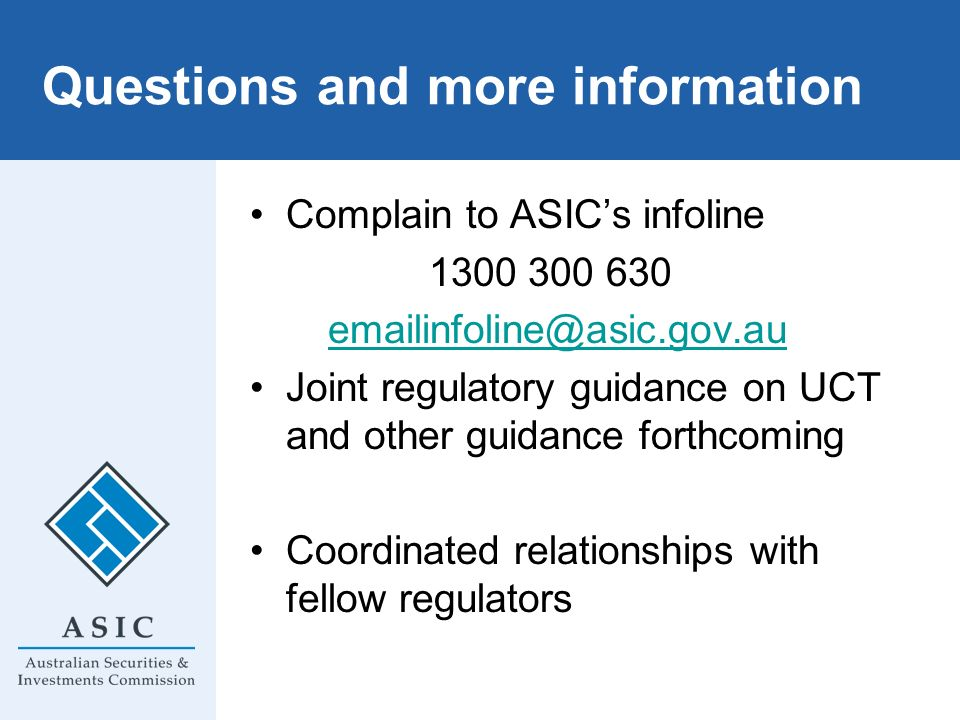 Questions and more information Complain to ASICs infoline 1300 300 630 emailinfoline@asic.gov.au Joint regulatory guidance on UCT and other guidance f