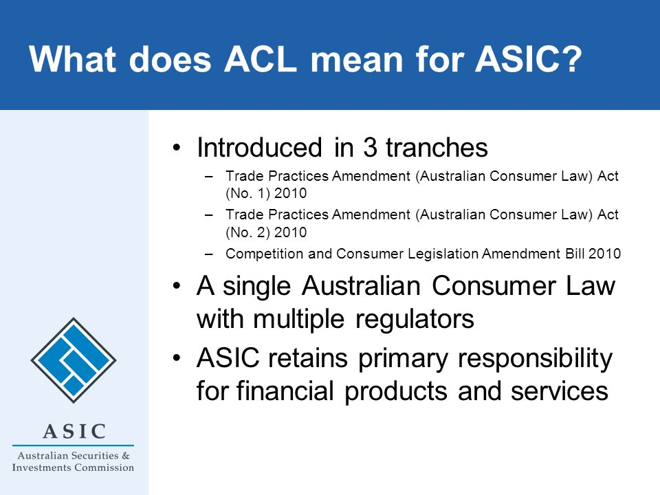 What does ACL mean for ASIC? Introduced in 3 tranches –Trade Practices Amendment (Australian Consumer Law) Act (No. 1) 2010 –Trade Practices Amendment