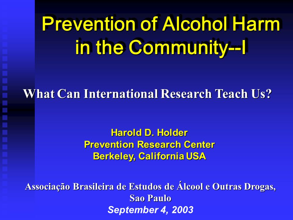 Prevention of Alcohol Harm in the Community--I Harold D. Holder Prevention Research Center Berkeley, California USA What Can International Research Te