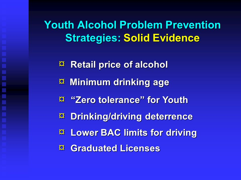 Youth Alcohol Problem Prevention Strategies: Solid Evidence ¤ ¤ ¤ ¤ ¤ ¤ Retail price of alcohol Graduated Licenses Lower BAC limits for driving Drinki