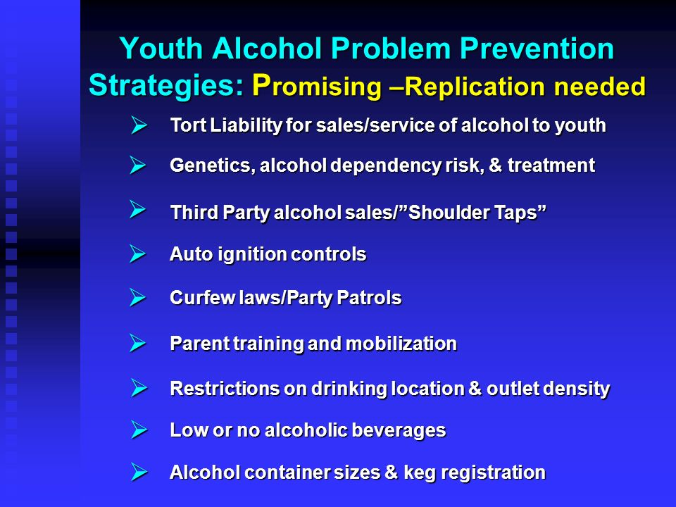 Youth Alcohol Problem Prevention Strategies: P romising –Replication needed Tort Liability for sales/service of alcohol to youth Genetics, alcohol dep