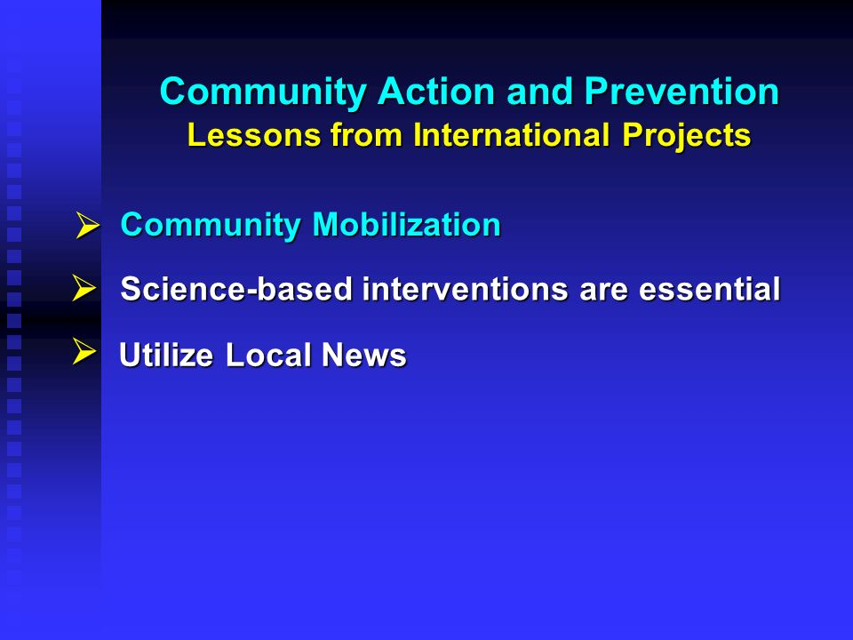 Community Action and Prevention Lessons from International Projects Science-based interventions are essential Utilize Local News Community Mobilizatio