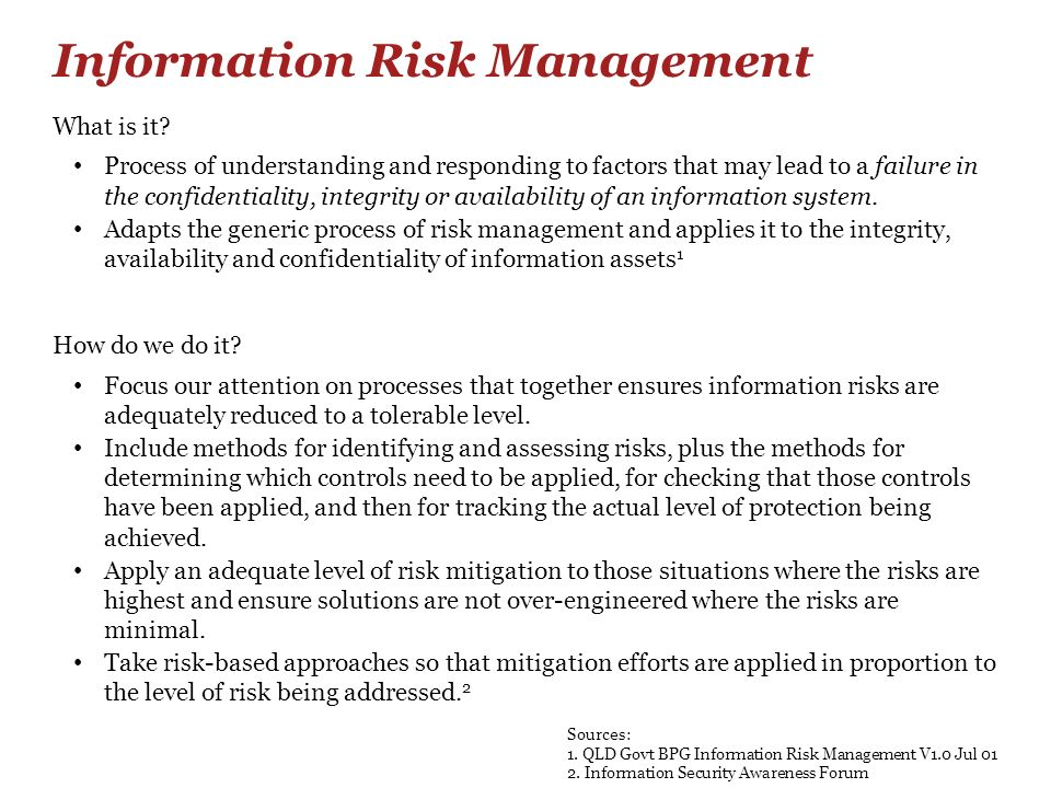 Information Risk Management What is it? Process of understanding and responding to factors that may lead to a failure in the confidentiality, integrit