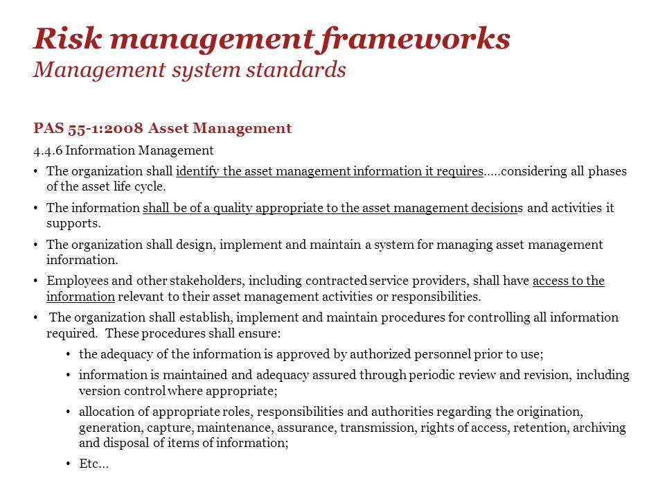 Risk management frameworks Management system standards PAS 55-1:2008 Asset Management 4.4.6 Information Management The organization shall identify the