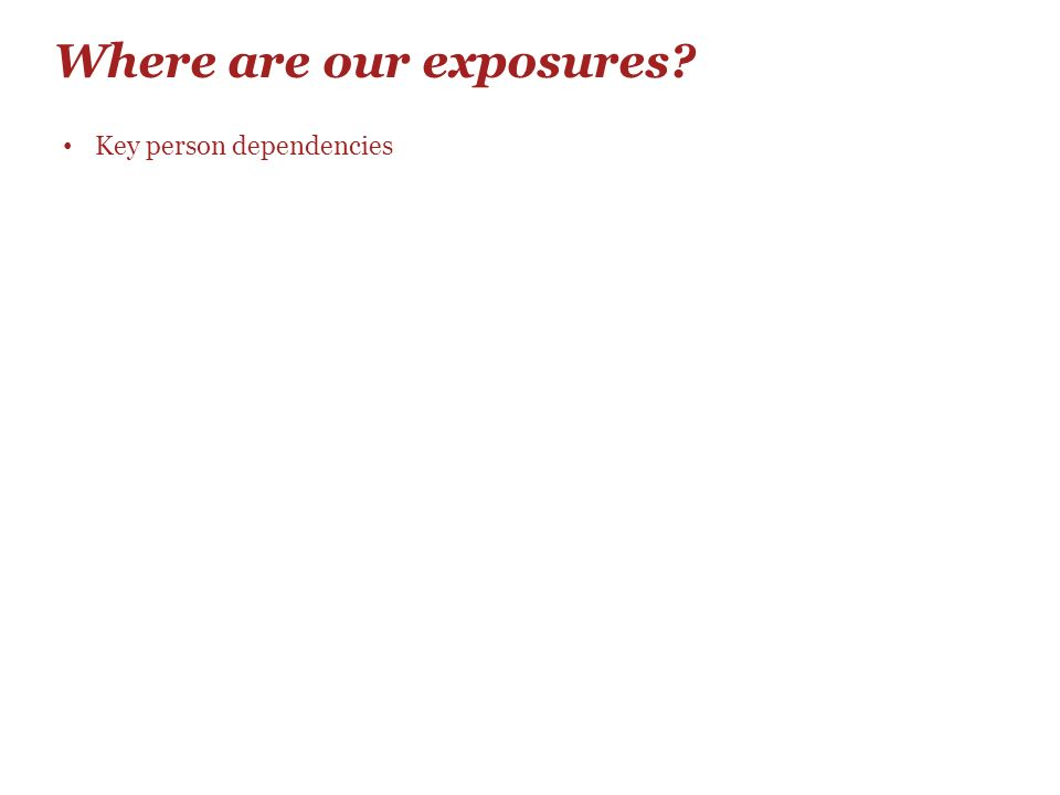 Where are our exposures? Key person dependencies