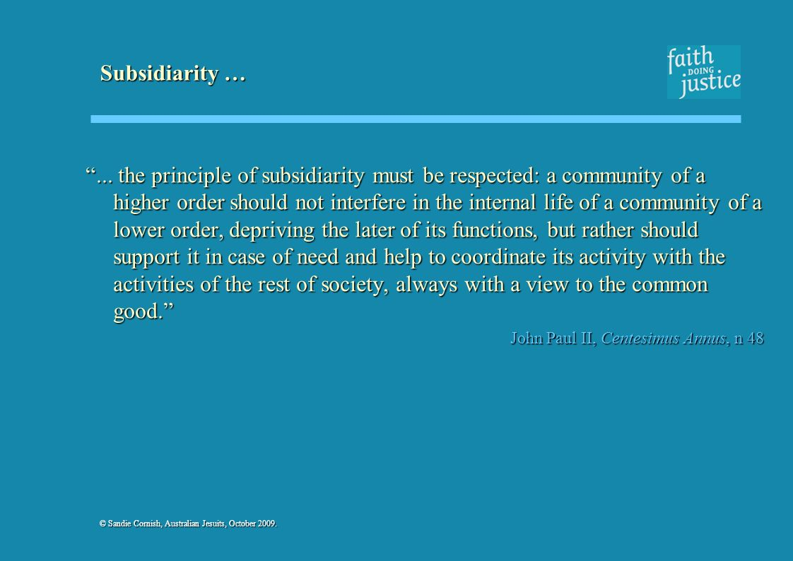 © Sandie Cornish, Australian Jesuits, October 2009. Subsidiarity …... the principle of subsidiarity must be respected: a community of a higher order s