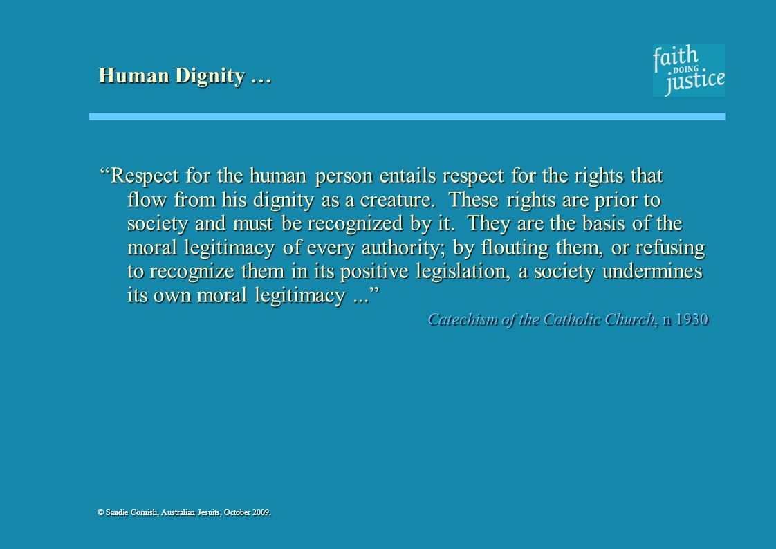 © Sandie Cornish, Australian Jesuits, October 2009. Human Dignity … Respect for the human person entails respect for the rights that flow from his dig