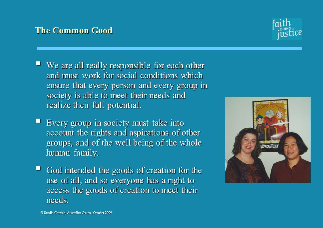 © Sandie Cornish, Australian Jesuits, October 2009. The Common Good We are all really responsible for each other and must work for social conditions w