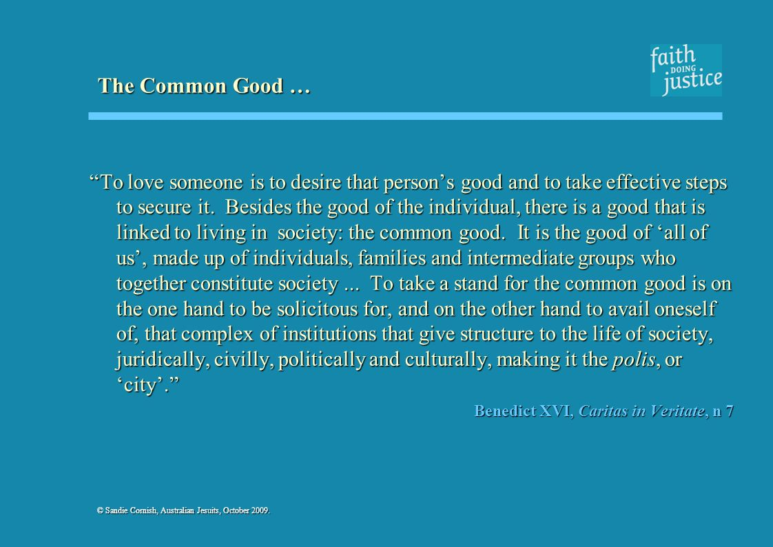 © Sandie Cornish, Australian Jesuits, October 2009. The Common Good … To love someone is to desire that persons good and to take effective steps to se