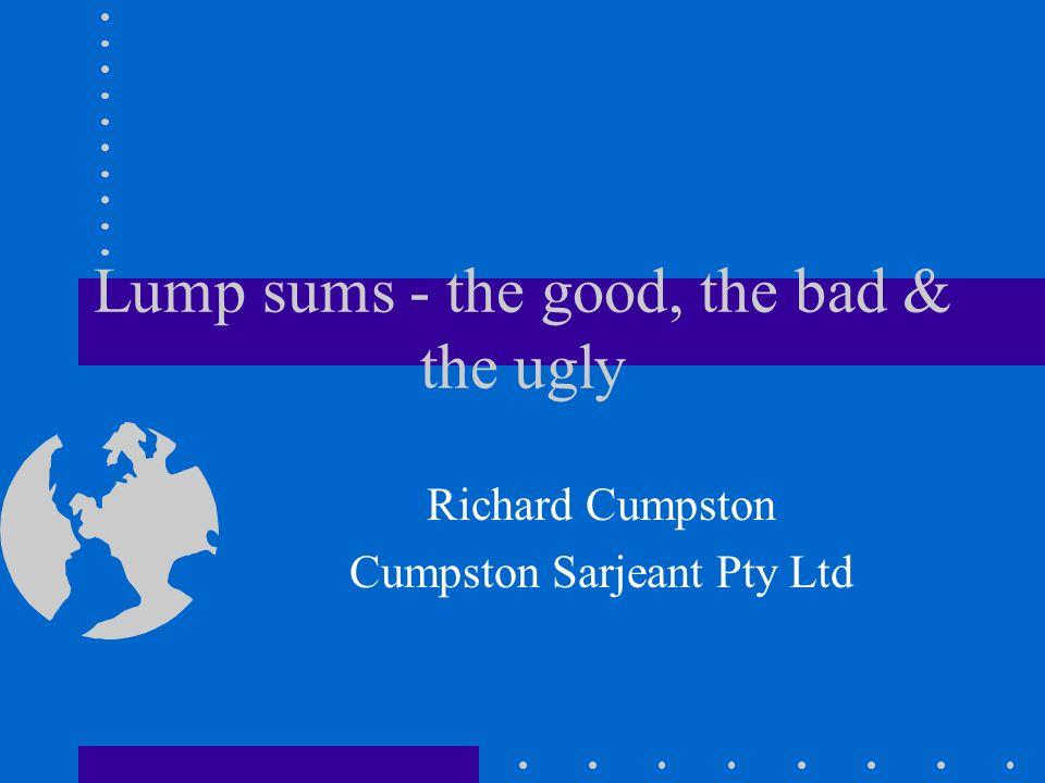 Lump sums - the good, the bad & the ugly Richard Cumpston Cumpston Sarjeant Pty Ltd
