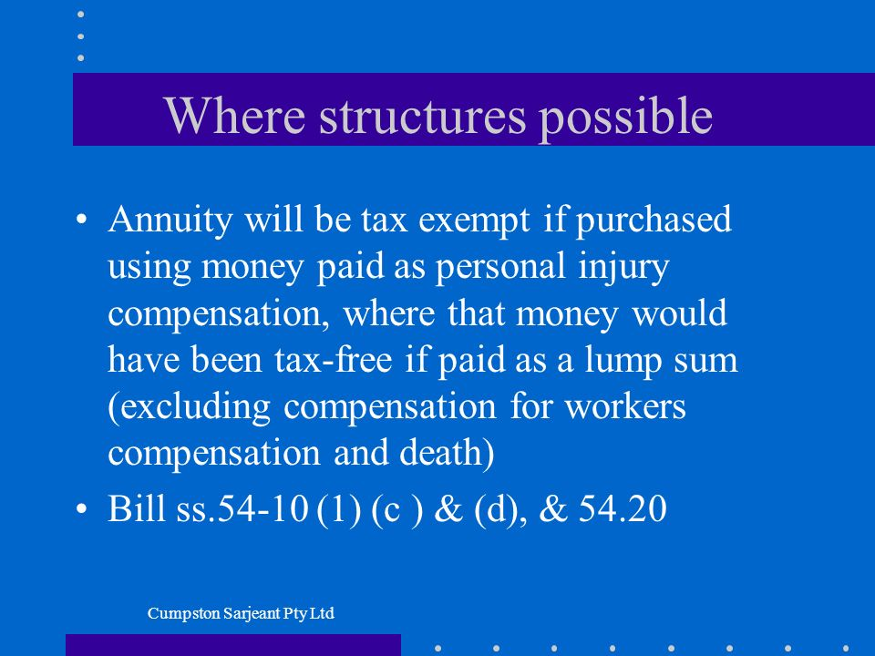 Cumpston Sarjeant Pty Ltd Where structures possible Annuity will be tax exempt if purchased using money paid as personal injury compensation, where that money would have been tax-free if paid as a lump sum (excluding compensation for workers compensation and death) Bill ss.54-10 (1) (c ) & (d), & 54.20