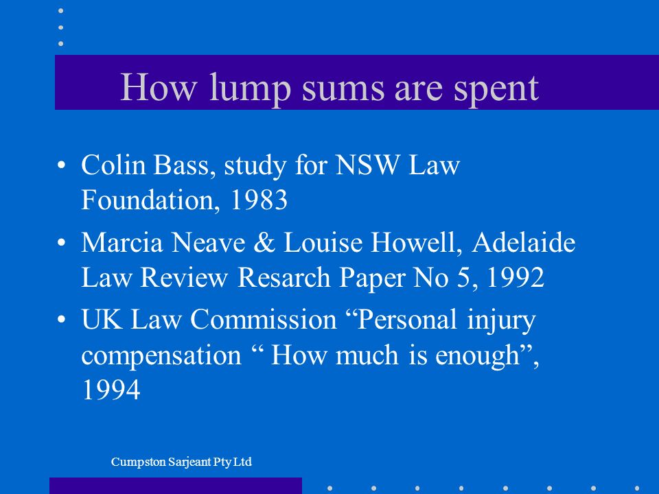 Cumpston Sarjeant Pty Ltd How lump sums are spent Colin Bass, study for NSW Law Foundation, 1983 Marcia Neave & Louise Howell, Adelaide Law Review Resarch Paper No 5, 1992 UK Law Commission Personal injury compensation How much is enough, 1994