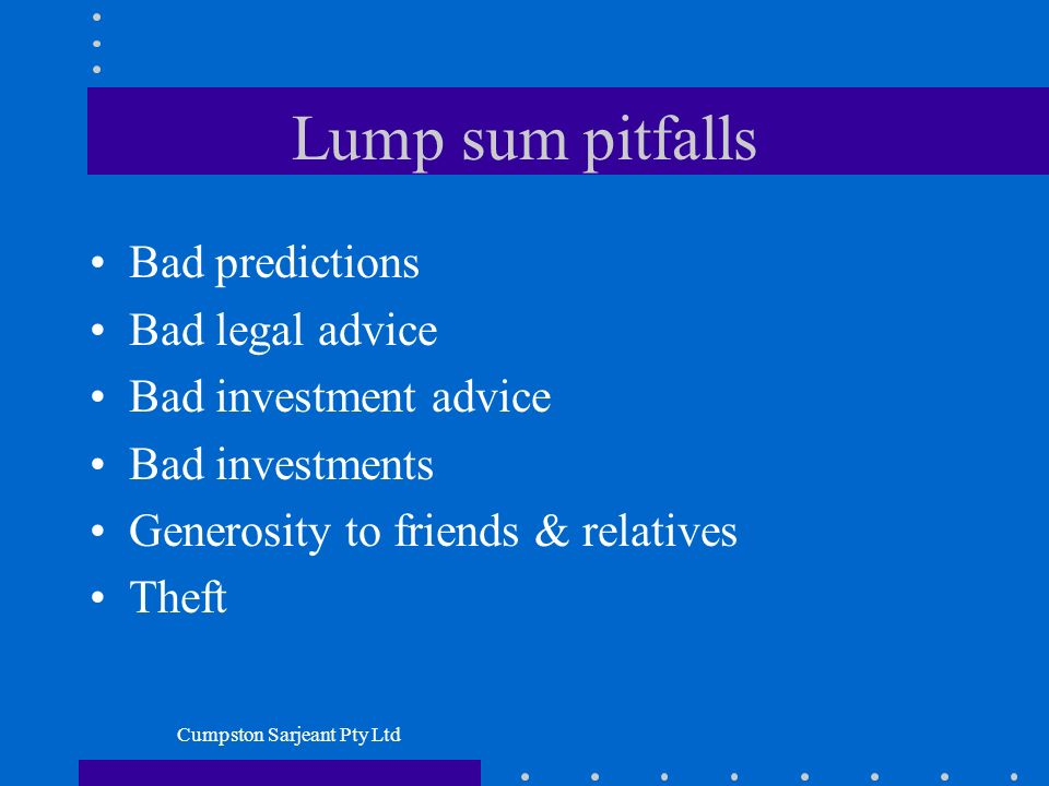 Cumpston Sarjeant Pty Ltd Lump sum pitfalls Bad predictions Bad legal advice Bad investment advice Bad investments Generosity to friends & relatives T