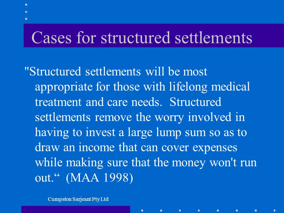 Cumpston Sarjeant Pty Ltd Cases for structured settlements Structured settlements will be most appropriate for those with lifelong medical treatment and care needs.