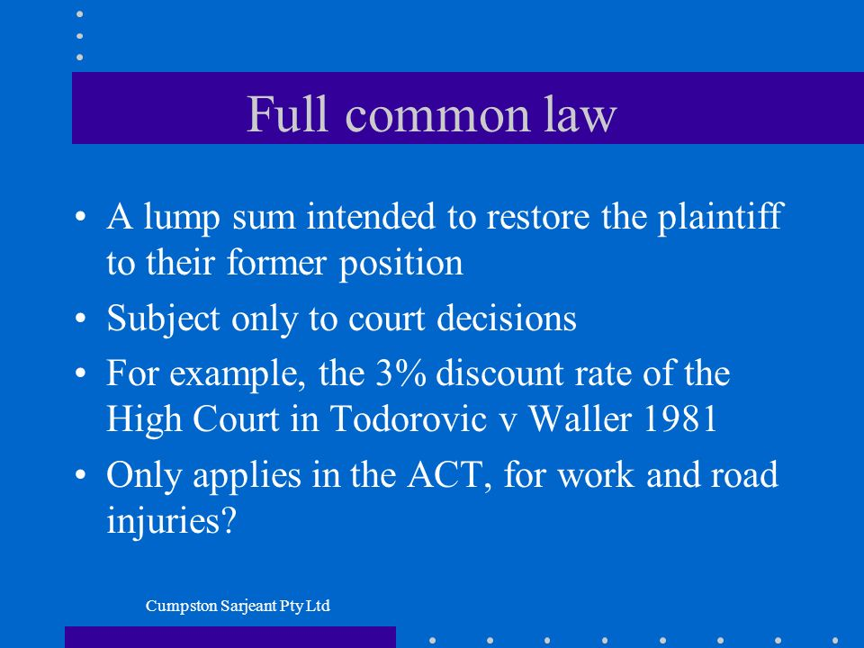 Cumpston Sarjeant Pty Ltd Full common law A lump sum intended to restore the plaintiff to their former position Subject only to court decisions For example, the 3% discount rate of the High Court in Todorovic v Waller 1981 Only applies in the ACT, for work and road injuries