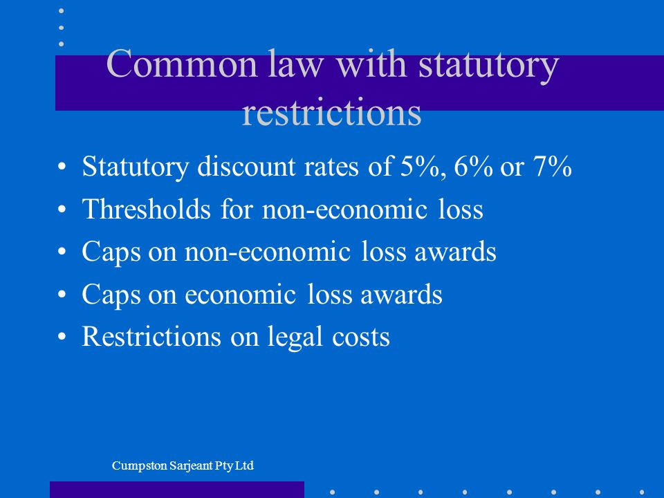 Cumpston Sarjeant Pty Ltd Common law with statutory restrictions Statutory discount rates of 5%, 6% or 7% Thresholds for non-economic loss Caps on non-economic loss awards Caps on economic loss awards Restrictions on legal costs