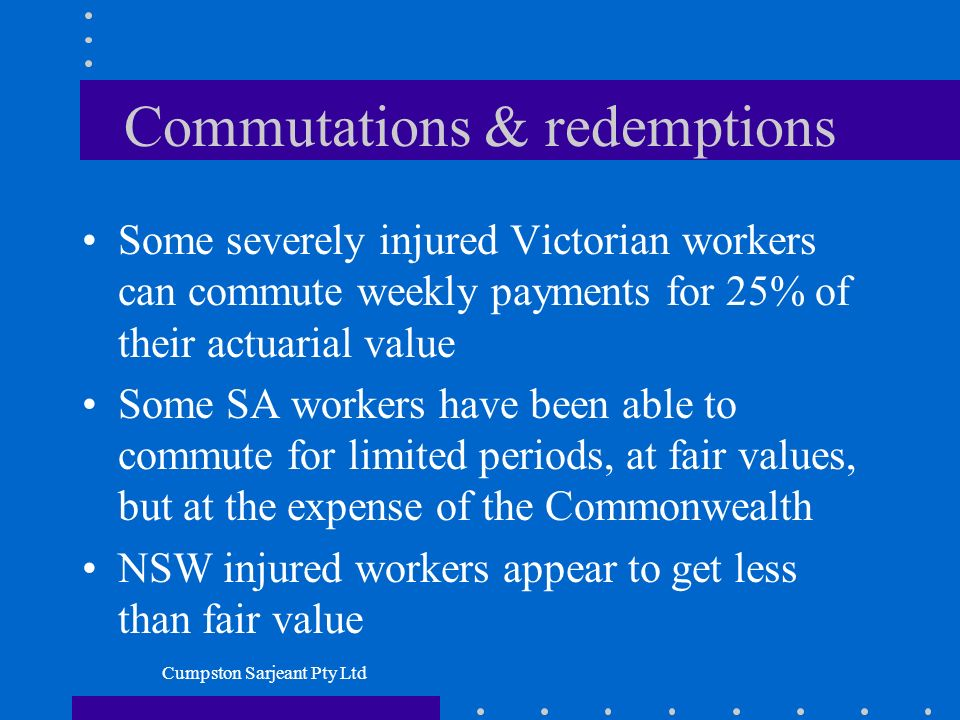 Cumpston Sarjeant Pty Ltd Commutations & redemptions Some severely injured Victorian workers can commute weekly payments for 25% of their actuarial value Some SA workers have been able to commute for limited periods, at fair values, but at the expense of the Commonwealth NSW injured workers appear to get less than fair value