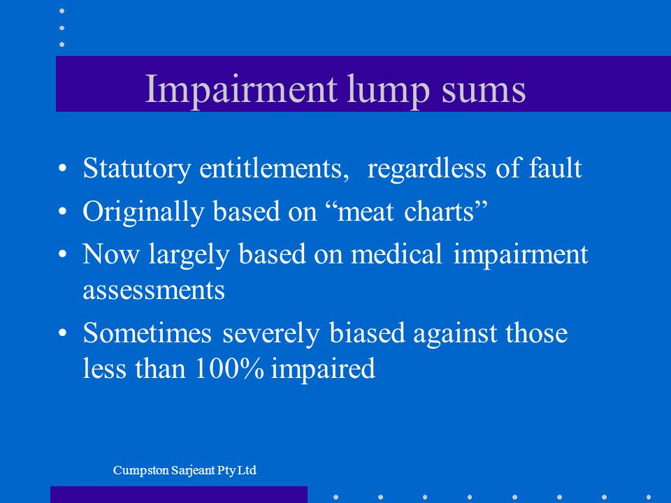 Cumpston Sarjeant Pty Ltd Impairment lump sums Statutory entitlements, regardless of fault Originally based on meat charts Now largely based on medical impairment assessments Sometimes severely biased against those less than 100% impaired