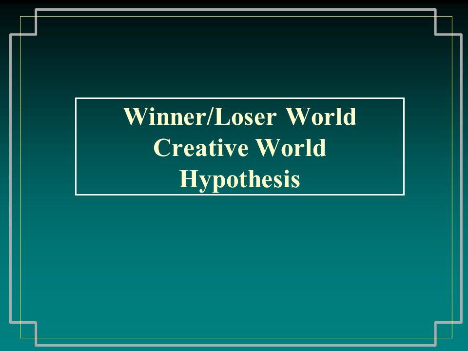 Winner/Loser World Creative World Hypothesis
