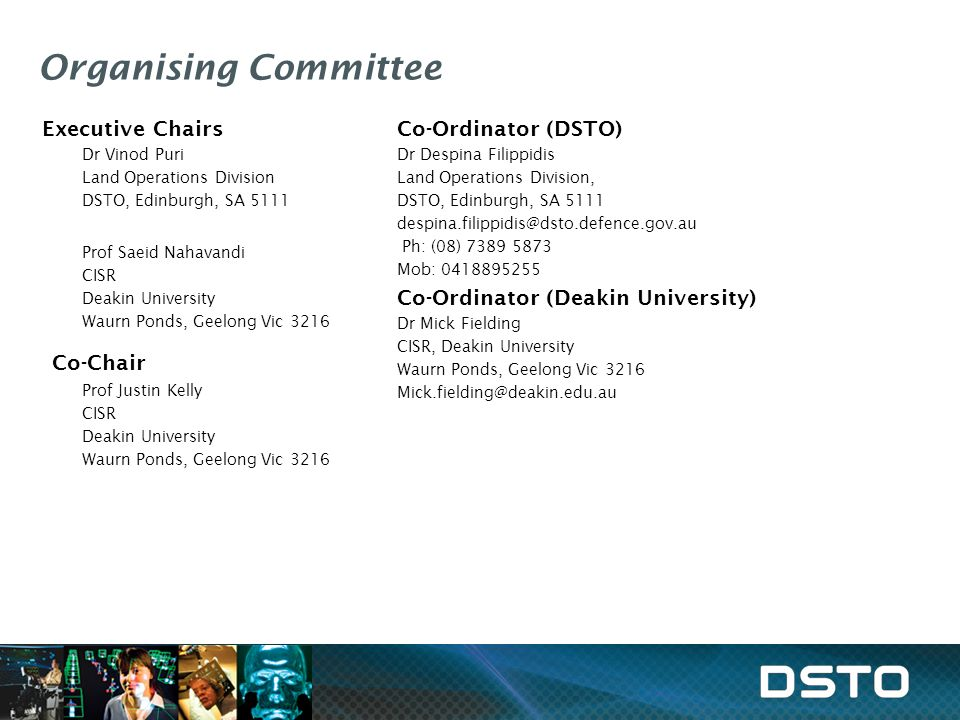 Organising Committee Executive Chairs Dr Vinod Puri Land Operations Division DSTO, Edinburgh, SA 5111 Prof Saeid Nahavandi CISR Deakin University Waur