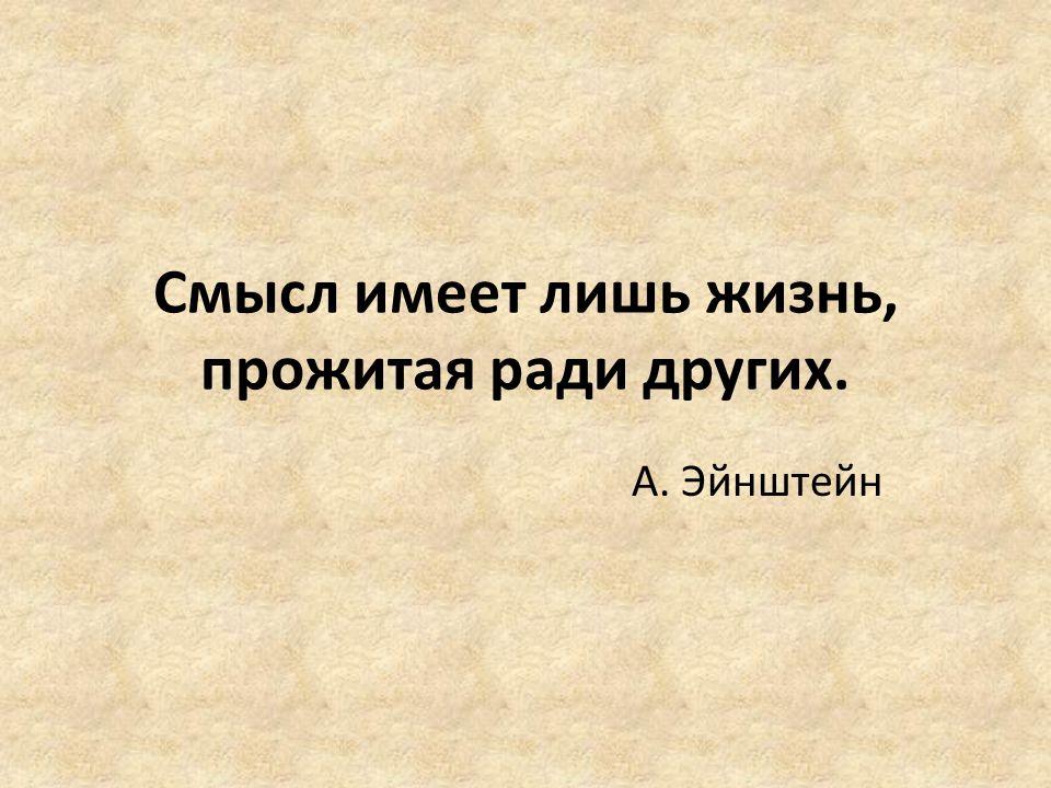 Смысл имеет лишь жизнь, прожитая ради других. А. Эйнштейн