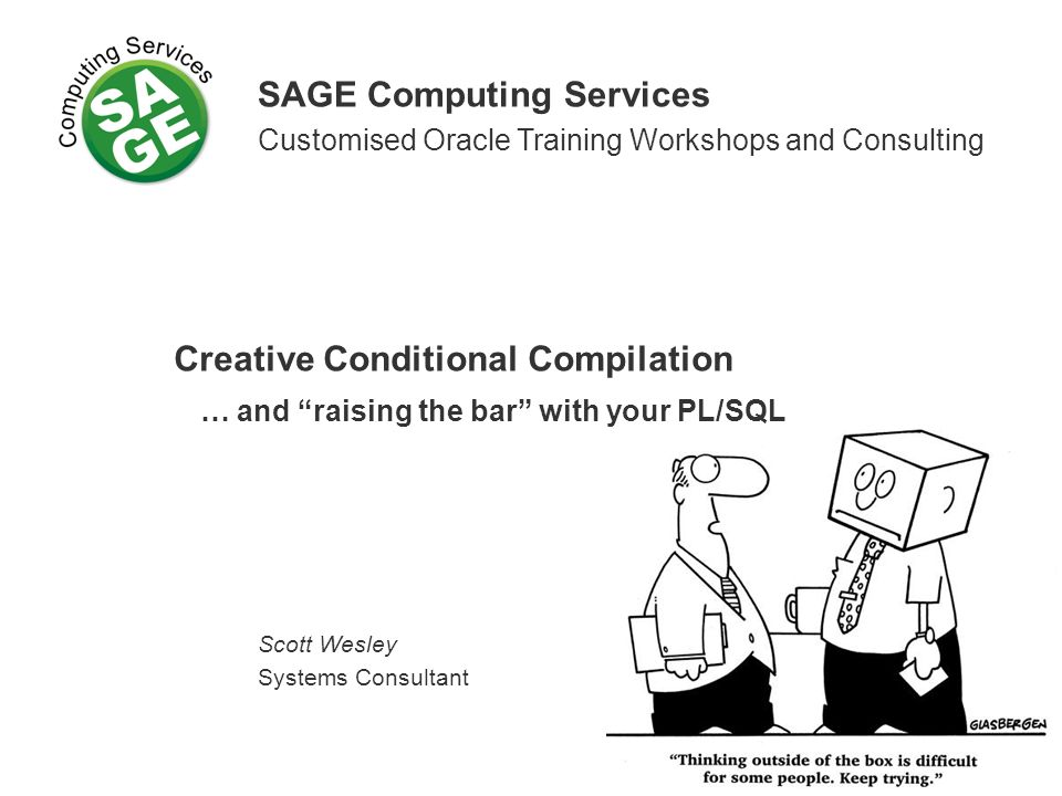 SAGE Computing Services Customised Oracle Training Workshops and Consulting Creative Conditional Compilation … and raising the bar with your PL/SQL Scott Wesley Systems Consultant