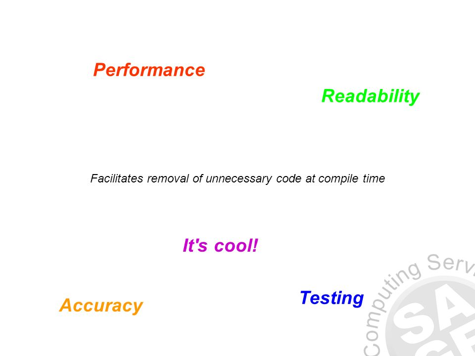 Facilitates removal of unnecessary code at compile time Performance Readability Accuracy Testing It s cool!