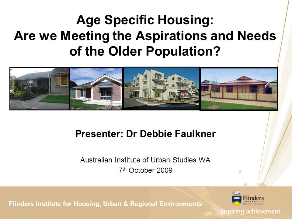 Flinders Institute for Housing, Urban & Regional ResearchFlinders Institute for Housing, Urban & Regional Environments Age Specific Housing: Are we Meeting the Aspirations and Needs of the Older Population.