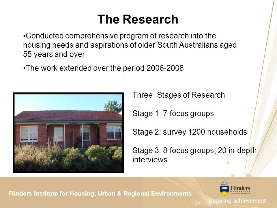 Flinders Institute for Housing, Urban & Regional ResearchFlinders Institute for Housing, Urban & Regional Environments The Research Three Stages of Research Stage 1: 7 focus groups Stage 2: survey 1200 households Stage 3: 8 focus groups; 20 in-depth interviews Conducted comprehensive program of research into the housing needs and aspirations of older South Australians aged 55 years and over The work extended over the period