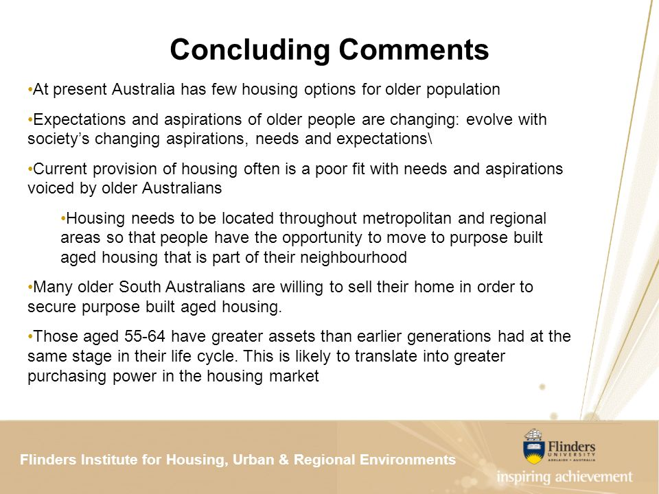 Flinders Institute for Housing, Urban & Regional ResearchFlinders Institute for Housing, Urban & Regional Environments Concluding Comments At present Australia has few housing options for older population Expectations and aspirations of older people are changing: evolve with societys changing aspirations, needs and expectations\ Current provision of housing often is a poor fit with needs and aspirations voiced by older Australians Housing needs to be located throughout metropolitan and regional areas so that people have the opportunity to move to purpose built aged housing that is part of their neighbourhood Many older South Australians are willing to sell their home in order to secure purpose built aged housing.