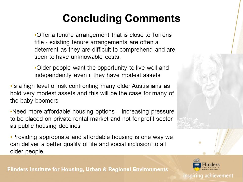 Flinders Institute for Housing, Urban & Regional ResearchFlinders Institute for Housing, Urban & Regional Environments Concluding Comments Offer a tenure arrangement that is close to Torrens title - existing tenure arrangements are often a deterrent as they are difficult to comprehend and are seen to have unknowable costs.