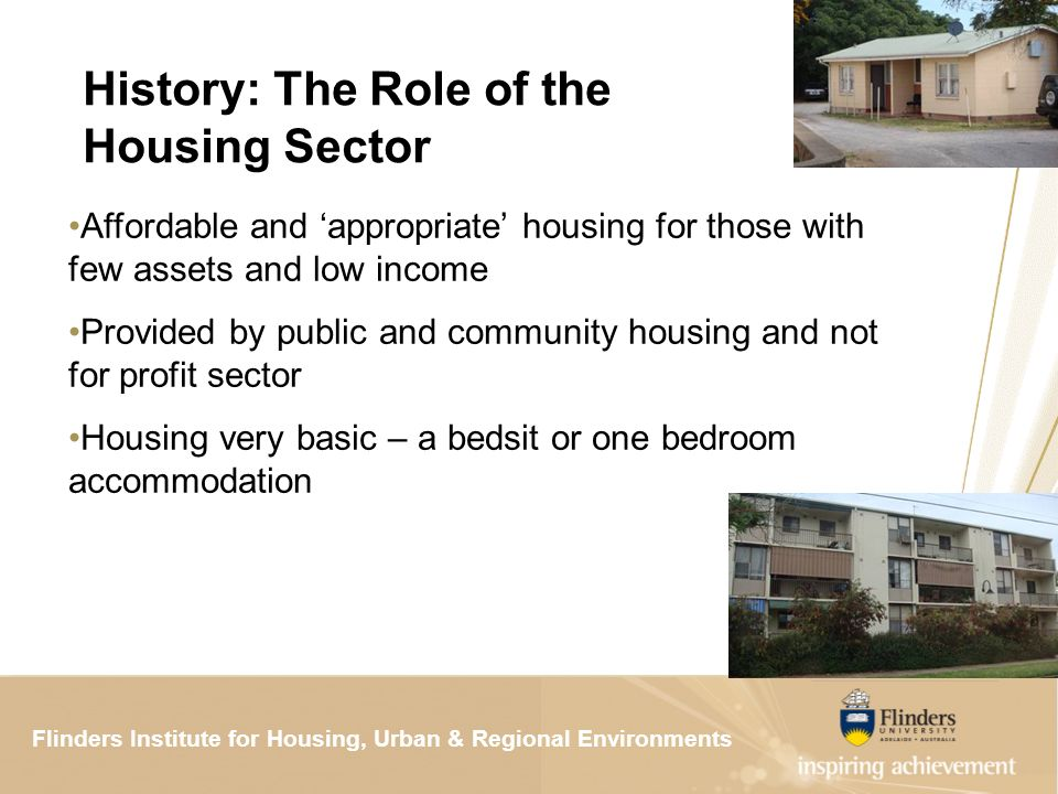 Flinders Institute for Housing, Urban & Regional ResearchFlinders Institute for Housing, Urban & Regional Environments History: The Role of the Housing Sector Affordable and appropriate housing for those with few assets and low income Provided by public and community housing and not for profit sector Housing very basic – a bedsit or one bedroom accommodation
