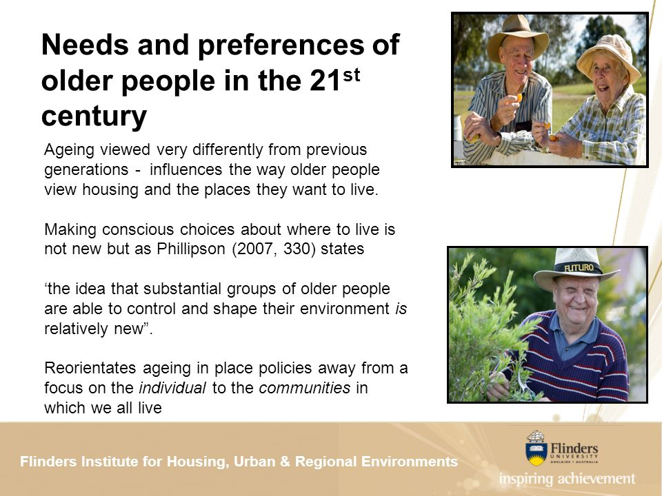 Flinders Institute for Housing, Urban & Regional ResearchFlinders Institute for Housing, Urban & Regional Environments Needs and preferences of older people in the 21 st century Ageing viewed very differently from previous generations - influences the way older people view housing and the places they want to live.